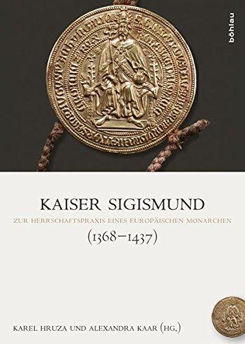 Kaiser Sigismund (1368-1437): Zur Herrschaftspraxis eines europäischen Monarchen (Böhmer, Johann F: Regesta Imperii. Beihefte: Forschungen zur Kaiser- und Papstgeschichte des Mittelalters)