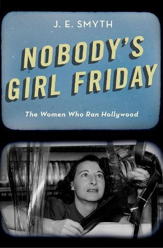 Nobody's Girl Friday: The Women Who Ran Hollywood