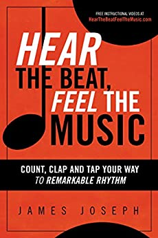 Hear the Beat, Feel the Music: Count, Clap and Tap Your Way to Remarkable Rhythm by [James Joseph]