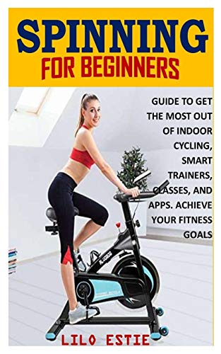 SPINNING FOR BEGINNERS: GUIDE TO GET THE MOST OUT OF INDOOR CYCLING, SMART TRAINERS, CLASSES, AND APPS. ACHIEVE YOUR FITNESS GOALS