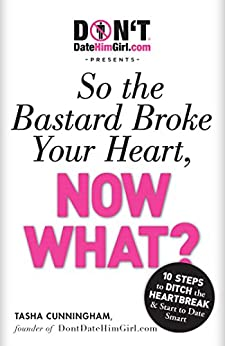 DontDateHimGirl.com Presents - So the Bastard Broke Your Heart, Now What? by [Tasha Cunningham]