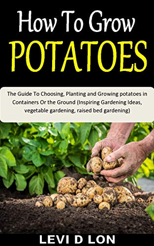 How To Grow Potatoes The Guide To Choosing Planting And Growing Potatoes In Containers Or The Ground Inspiring Gardening Ideas Vegetable Gardening Raised Bed Gardening English Edition Ebook D Lon Levi D