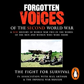 The Fight for Survival     Forgotten Voices of the Second World War              By:                                                                                                                                 Max Arthur                               Narrated by:                                                                                                                                 Timothy West                      Length: 3 hrs and 1 min     4 ratings     Overall 4.8