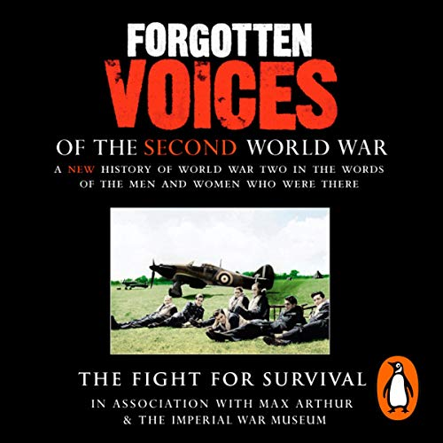 The Fight for Survival     Forgotten Voices of the Second World War              By:                                                                                                                                 Max Arthur                               Narrated by:                                                                                                                                 Timothy West                      Length: 3 hrs and 1 min     5 ratings     Overall 4.0