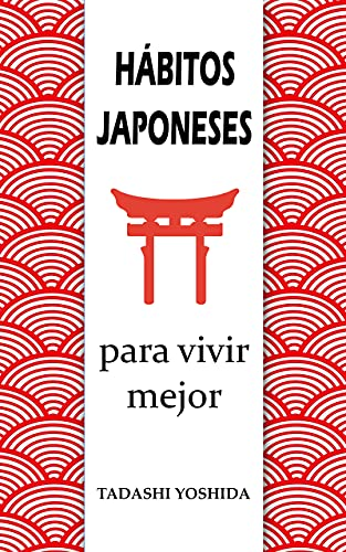 HÁBITOS JAPONESES PARA VIVIR MEJOR: Los principios, filosofías y tradiciones de la cultura de Japón para tener éxito y bienestar, cuidar tu salud y eliminar ... kaizen, ikigai, ganbaru… (Spanish Edition)