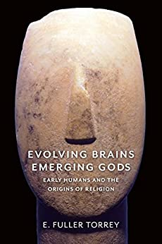 Evolving Brains, Emerging Gods: Early Humans and the Origins of Religion by [E. Fuller Torrey]