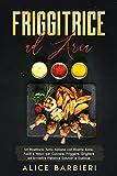 Friggitrice ad Aria: Un Ricettario Tutto Italiano con Ricette Sane, Facili e Veloci per Cuocere, Friggere, Grigliare ed Arrostire Pietanze Salutari e Gustose