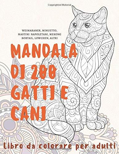 Mandala di 200 gatti e cani - Libro da colorare per adulti - Weimaraner, Minuetto, Mastini Napoletani, Mekong Bobtail, Lowchen, altri