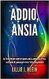 ADDIO, ANSIA: Le tecniche per superare paura, ansia, angoscia, stress e attacchi di panico per vivere felici e in armonia