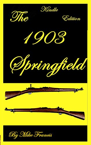 The 1903 Springfield: The Complete Story of the'American Mauser', and Our Most Beloved Military Bolt Action Weapon