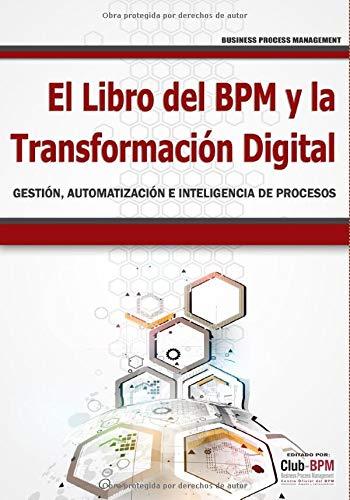 El Libro del BPM y la Transformación Digital: Gestión, Automatización e Inteligencia de Procesos (BPM) (BPM - Business Process Management)