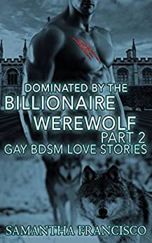 Dominated By The Billionaire Werewolf, Part 2 (Dominated By The Billionaire Wolf) by [Sam Francisco, Samantha Francisco]