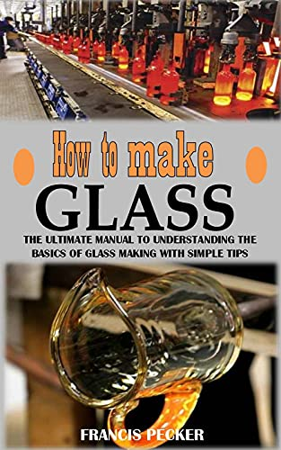 HOW TO MAKE GLASS: The Ultimate Manual to Understanding the Basics of Glass Making With Simple Tips (English Edition)