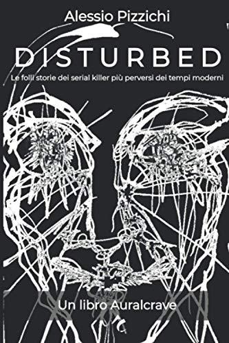 Disturbed: Le folli storie dei serial killer più perversi dei tempi moderni