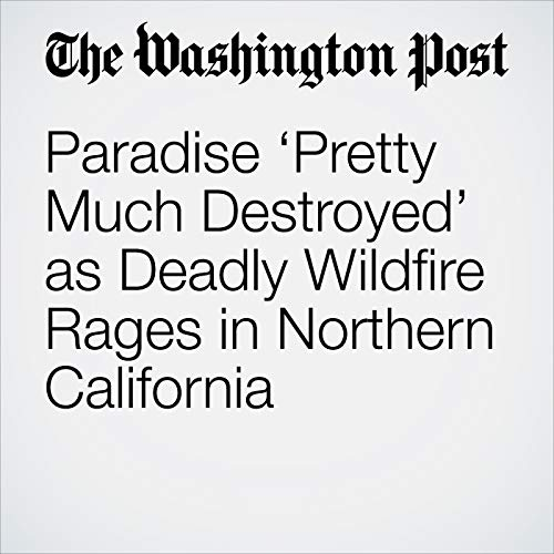 Paradise 'Pretty Much Destroyed' as Deadly Wildfire Rages in Northern California audiobook cover art