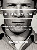 Bulger On Trial: Boston s Most Notorious Gangster And The Pursuit Of Justice