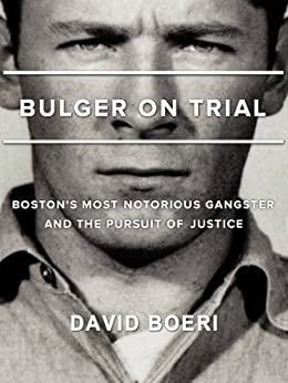 Bulger On Trial: Boston's Most Notorious Gangster And The Pursuit Of Justice by [David Boeri, Lisa Tobin, Bridget Samburg]