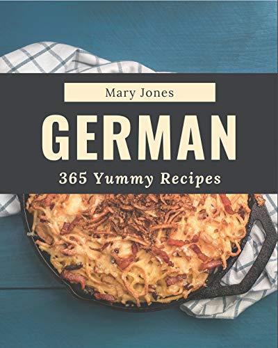 365 Yummy German Recipes: The Best Yummy German Cookbook on Earth