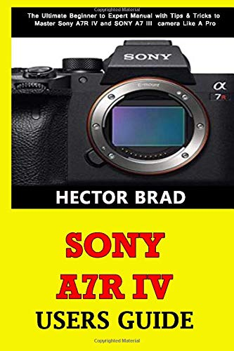 Sony A7R IV Users Guide: The Ultimate Beginner to Expert Manual with Tips & Tricks to Master Sony A7R IV and SONY A7 III camera Like A Pro