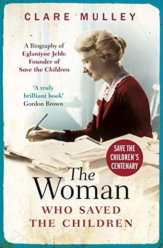 The Woman Who Saved the Children (Centenary Edition): A Biography of Eglantyne...