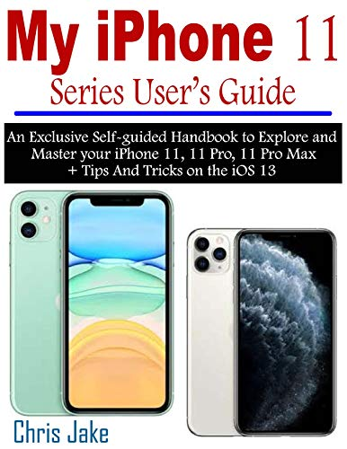 My iPhone 11 Series User's Guide: An Exclusive Self-Guided Handbook to Explore and Master Your iPhone 11, 11 Pro, 11 Pro Max + Tips and Tricks on the iOS 13 (English Edition)