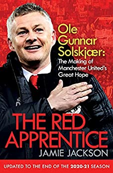 The Red Apprentice: Ole Gunnar Solskjaer: The Making of Manchester United's Great Hope by [Jamie Jackson]