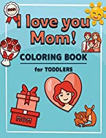 I Love You Mom: Coloring Book for Toddlers A Kids Coloring Book to Introduce Them to the Culture of Mother Mother's Day Coloring Book for Boys and Girls Ages 2-4, 4-8