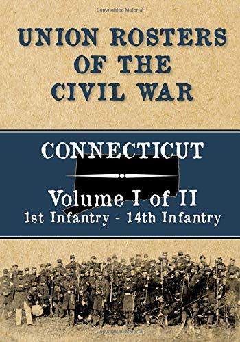 Union Rosters of the Civil War: Connecticut, Volume I of II, 1st Infantry - 14th Infantry