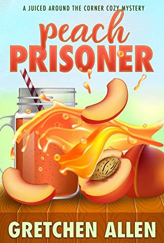 Peach Prisoner (A Juiced Around The Corner Cozy Mystery Book 5) by [Gretchen Allen]