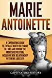 Marie Antoinette: A Captivating Guide to the Last Queen of France Before and During the French Revolution, Including Her Relationship with King Louis XVI (Captivating History)