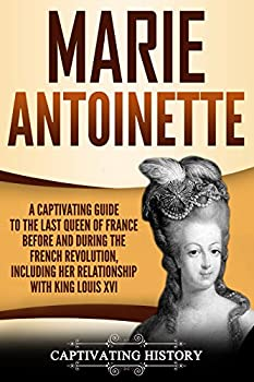 Marie Antoinette  A Captivating Guide to the Last Queen of France Before and During the French Revolution Including Her Relationship with King Louis XVI  Captivating History