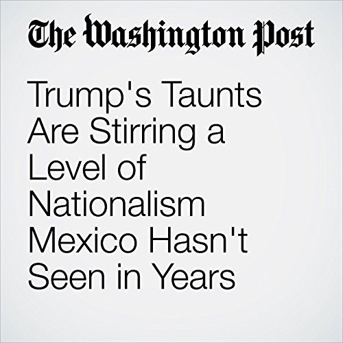 Trump's Taunts Are Stirring a Level of Nationalism Mexico Hasn't Seen in Years copertina