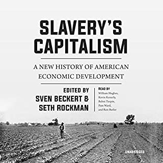 Slavery's Capitalism     A New History of American Economic Development              By:                                                                                                                                 Sven Beckert - editor,                                                                                        Seth Rockman - editor                               Narrated by:                                                                                                                                 William Hughes,                                                                                        Kevin Kenerly,                                                                                        Bahni Turpin,                   and others                 Length: 13 hrs and 49 mins     42 ratings     Overall 4.6