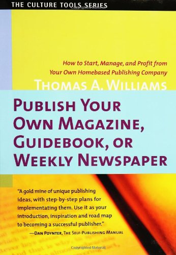 Publish Your Own Magazine, Guide Book, or Weekly Newspaper: How to Start, Manage, and Profit from a Homebased Publishing