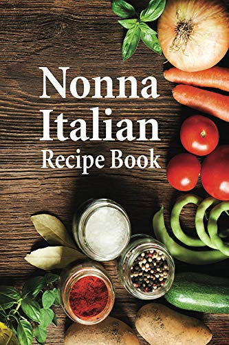 Nonna Italian Recipe Book: Your Favorite Recipe Journal and Organizer all Your Baking, Pizza, Pasta, Lasagna, Chicken Parmesan, Meatballs, Desserts Recipes