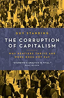 The Corruption of Capitalism: Why rentiers thrive and work does not pay by [Guy Standing]
