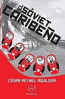 El soviet caribeño: La otra historia de la revolución cubana de [César Reynel Aguilera]