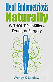 Heal Endometriosis Naturally: WITHOUT Painkillers, Drugs or Surgery by [Wendy K Laidlaw]