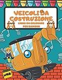Veicoli da Costruzione Libro Da Colorare Per Bambini: Construction Vehicles Coloring Book for kids ages 4-8, Escavatori, Betoniere, Camion e Altro, Regalo per Ragazze e Ragazzi