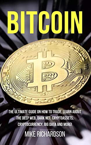 Bitcoin: The Ultimate Guide on How to Trade, Learn about the Deep Web, Dark Net, Cryptoassets, Cryptocurrency, Big Data and More! (English Edition)