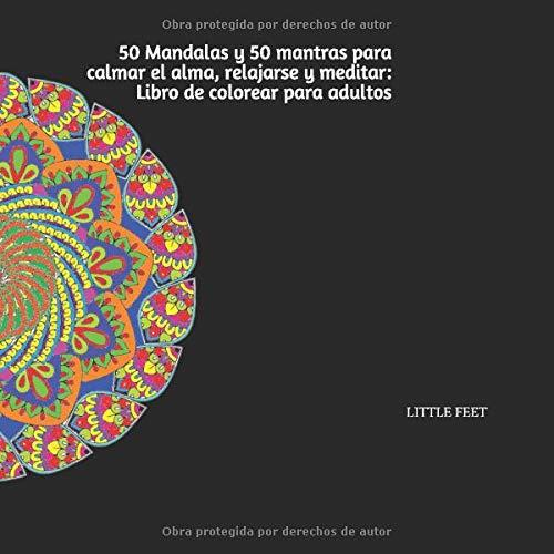 50 Mandalas y 50 mantras para calmar el alma, relajarse y meditar: Libro de colorear para adultos: Cincuenta mandalas con cincuenta frases motivacionales