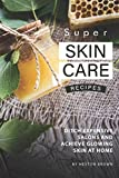 Super Skin Care Recipes: Ditch Expensive Salons and Achieve Glowing Skin at Home