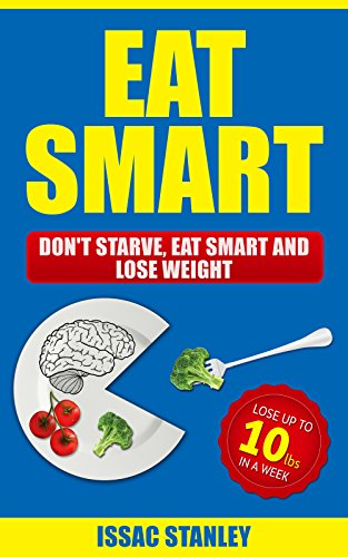 Download Eat Smart: Don't Starve, Eat Smart and Lose Weight - Lose Up To 10 Pounds In Just One Week (Weight Loss, Nutrition books, Low carb diet, & weight watchers) (English Edition) B072BGR2M3