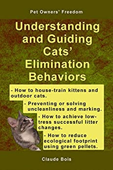 UNDERSTANDING AND GUIDING CATS' ELIMINATION BEHAVIORS: How to Train Kittens, How to Prevent and Solve Cleanliness Problems, How to Make Changes (Pet Owners' Freedom Book 2) by [Claude Bois]