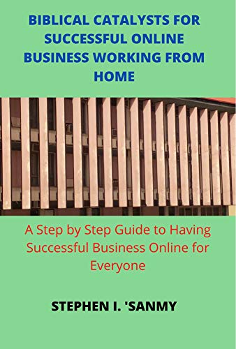 BIBLICAL CATALYSTS FOR SUCCESSFUL ONLINE BUSINESS WORKING FROM HOME: Step by Step Guide to Having Successful Business Online for Everyone (English Edition)