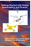Getting Started with Hobby Quadcopters and Drones: Learn about, buy and fly these amazing aerial vehicl