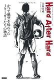 Hard After Hard(ハード・アフター・ハード) かつて絶望を味わったJリーガーたちの物語