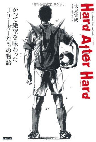Hard After Hard(ハード・アフター・ハード) かつて絶望を味わったJリーガーたちの物語の詳細を見る