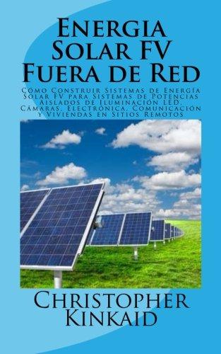 Energia Solar FV Fuera de Red: Cómo Construir Sistemas de Energía Solar FV para Sistemas de Potencias Aislados de Iluminación LED, Cámaras, Electrónica, Comunicación y Viviendas en Sitios Remotos