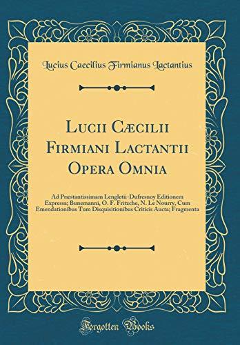 Lucii Cæcilii Firmiani Lactantii Opera Omnia: Ad Præstantissimam Lengletii-Dufresnoy Editionem Expressa; Bunemanni, O. F. Fritzche, N. Le Nourry, Cum ... Criticis Aucta; Fragmenta (Classic Reprint)